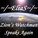 ~/~EliaS~\~ Zion's Watchman : EliaS Speaks Again!